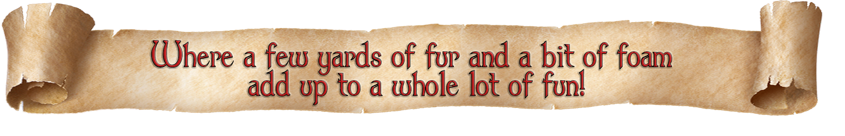 """""""Where a few yards of foam and a bit of fur add up to a lot of fun!"""""""